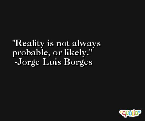 Reality is not always probable, or likely. -Jorge Luis Borges