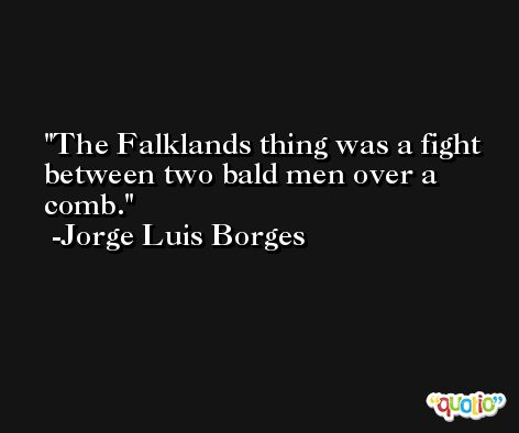 The Falklands thing was a fight between two bald men over a comb. -Jorge Luis Borges