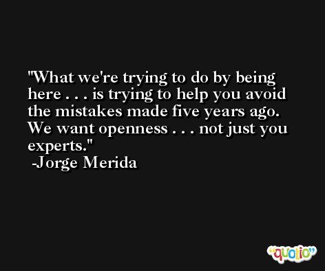What we're trying to do by being here . . . is trying to help you avoid the mistakes made five years ago. We want openness . . . not just you experts. -Jorge Merida