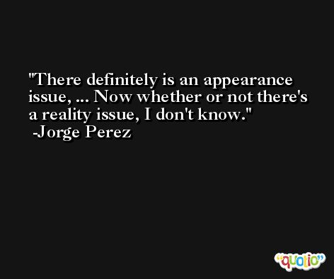 There definitely is an appearance issue, ... Now whether or not there's a reality issue, I don't know. -Jorge Perez