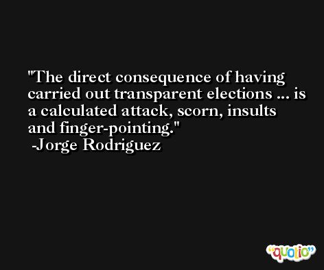 The direct consequence of having carried out transparent elections ... is a calculated attack, scorn, insults and finger-pointing. -Jorge Rodriguez