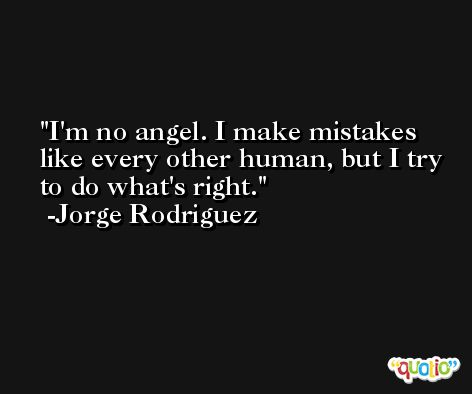 I'm no angel. I make mistakes like every other human, but I try to do what's right. -Jorge Rodriguez