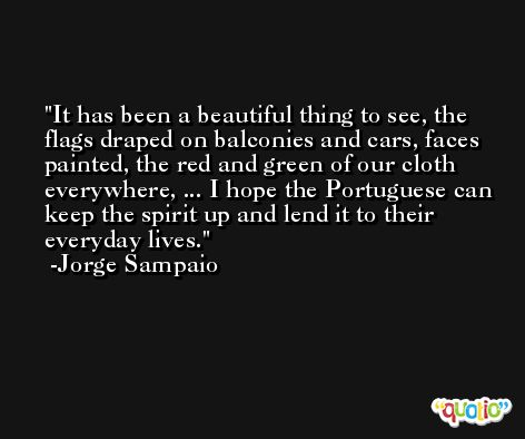 It has been a beautiful thing to see, the flags draped on balconies and cars, faces painted, the red and green of our cloth everywhere, ... I hope the Portuguese can keep the spirit up and lend it to their everyday lives. -Jorge Sampaio