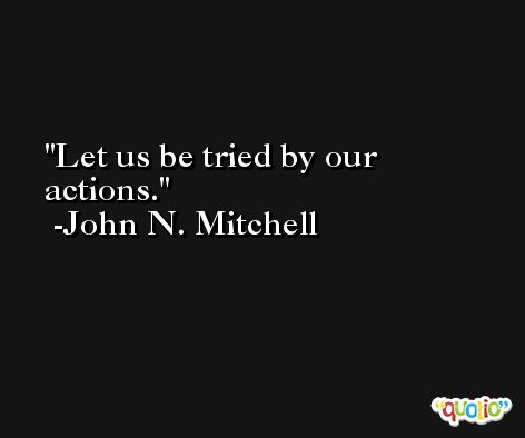 Let us be tried by our actions. -John N. Mitchell
