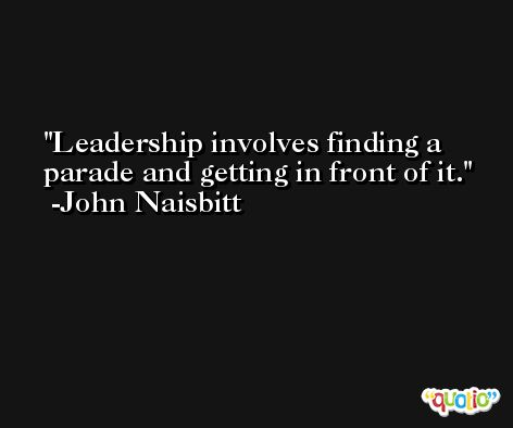 Leadership involves finding a parade and getting in front of it. -John Naisbitt