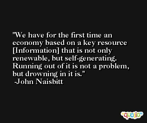 We have for the first time an economy based on a key resource [Information] that is not only renewable, but self-generating. Running out of it is not a problem, but drowning in it is. -John Naisbitt