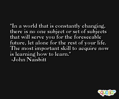 In a world that is constantly changing, there is no one subject or set of subjects that will serve you for the foreseeable future, let alone for the rest of your life. The most important skill to acquire now is learning how to learn. -John Naisbitt