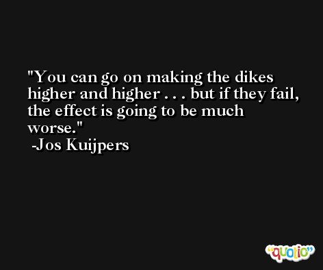 You can go on making the dikes higher and higher . . . but if they fail, the effect is going to be much worse. -Jos Kuijpers