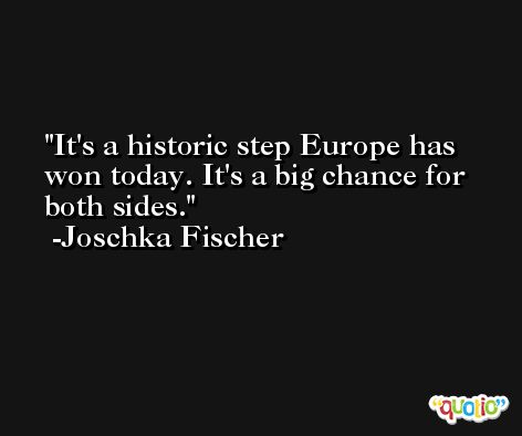 It's a historic step Europe has won today. It's a big chance for both sides. -Joschka Fischer