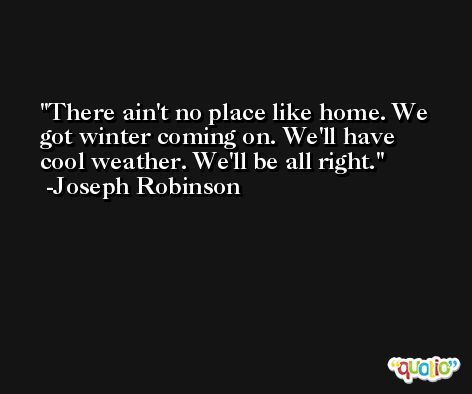 There ain't no place like home. We got winter coming on. We'll have cool weather. We'll be all right. -Joseph Robinson