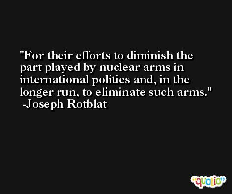 For their efforts to diminish the part played by nuclear arms in international politics and, in the longer run, to eliminate such arms. -Joseph Rotblat