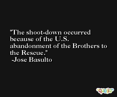 The shoot-down occurred because of the U.S. abandonment of the Brothers to the Rescue. -Jose Basulto