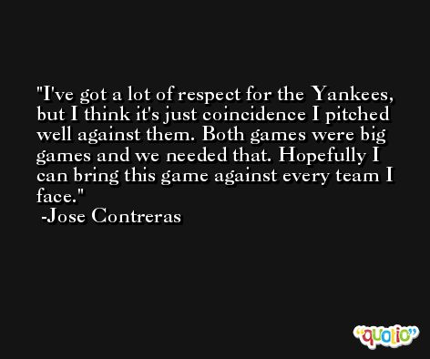 I've got a lot of respect for the Yankees, but I think it's just coincidence I pitched well against them. Both games were big games and we needed that. Hopefully I can bring this game against every team I face. -Jose Contreras
