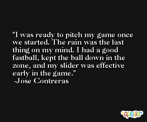 I was ready to pitch my game once we started. The rain was the last thing on my mind. I had a good fastball, kept the ball down in the zone, and my slider was effective early in the game. -Jose Contreras