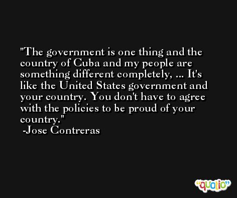 The government is one thing and the country of Cuba and my people are something different completely, ... It's like the United States government and your country. You don't have to agree with the policies to be proud of your country. -Jose Contreras