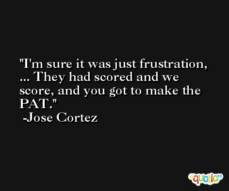 I'm sure it was just frustration, ... They had scored and we score, and you got to make the PAT. -Jose Cortez