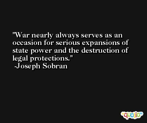 War nearly always serves as an occasion for serious expansions of state power and the destruction of legal protections. -Joseph Sobran