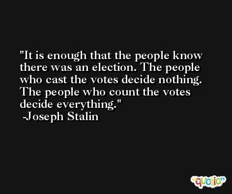 It is enough that the people know there was an election. The people who cast the votes decide nothing. The people who count the votes decide everything. -Joseph Stalin