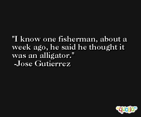 I know one fisherman, about a week ago, he said he thought it was an alligator. -Jose Gutierrez