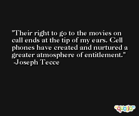 Their right to go to the movies on call ends at the tip of my ears. Cell phones have created and nurtured a greater atmosphere of entitlement. -Joseph Tecce
