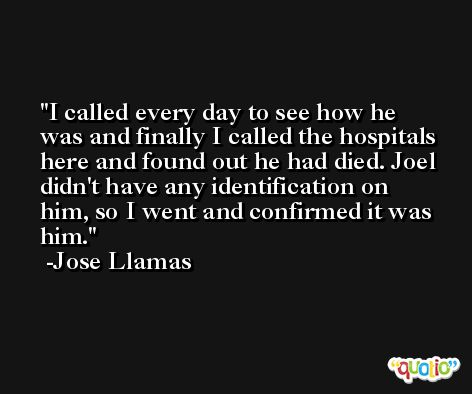 I called every day to see how he was and finally I called the hospitals here and found out he had died. Joel didn't have any identification on him, so I went and confirmed it was him. -Jose Llamas