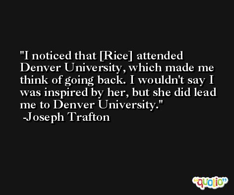 I noticed that [Rice] attended Denver University, which made me think of going back. I wouldn't say I was inspired by her, but she did lead me to Denver University. -Joseph Trafton
