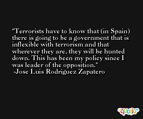 Terrorists have to know that (in Spain) there is going to be a government that is inflexible with terrorism and that wherever they are, they will be hunted down. This has been my policy since I was leader of the opposition. -Jose Luis Rodriguez Zapatero
