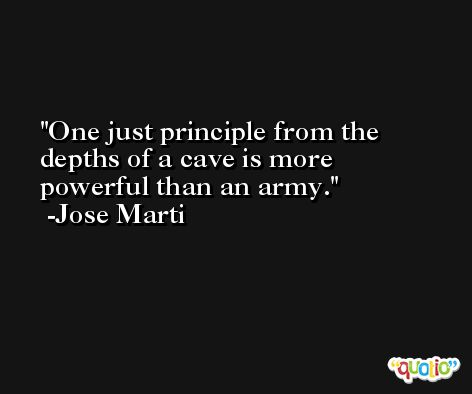 One just principle from the depths of a cave is more powerful than an army. -Jose Marti
