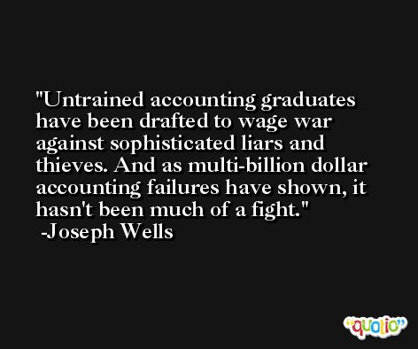 Untrained accounting graduates have been drafted to wage war against sophisticated liars and thieves. And as multi-billion dollar accounting failures have shown, it hasn't been much of a fight. -Joseph Wells