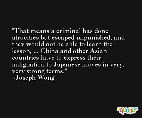 That means a criminal has done atrocities but escaped unpunished, and they would not be able to learn the lesson, ... China and other Asian countries have to express their indignation to Japanese moves in very, very strong terms. -Joseph Wong
