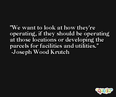 We want to look at how they're operating, if they should be operating at those locations or developing the parcels for facilities and utilities. -Joseph Wood Krutch