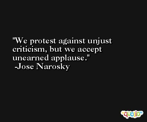 We protest against unjust criticism, but we accept unearned applause. -Jose Narosky