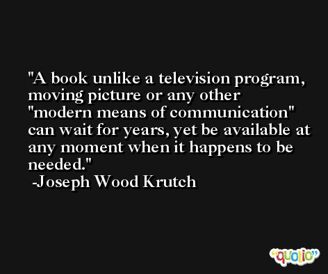 A book unlike a television program, moving picture or any other 'modern means of communication' can wait for years, yet be available at any moment when it happens to be needed. -Joseph Wood Krutch