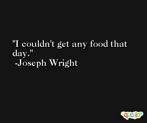 I couldn't get any food that day. -Joseph Wright