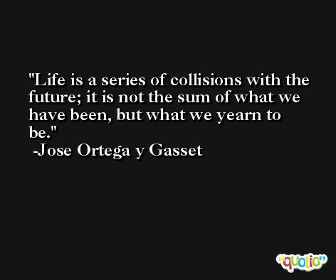 Life is a series of collisions with the future; it is not the sum of what we have been, but what we yearn to be. -Jose Ortega y Gasset