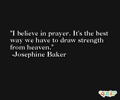 I believe in prayer. It's the best way we have to draw strength from heaven. -Josephine Baker