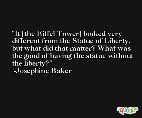 It [the Eiffel Tower] looked very different from the Statue of Liberty, but what did that matter? What was the good of having the statue without the liberty? -Josephine Baker