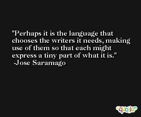 Perhaps it is the language that chooses the writers it needs, making use of them so that each might express a tiny part of what it is. -Jose Saramago