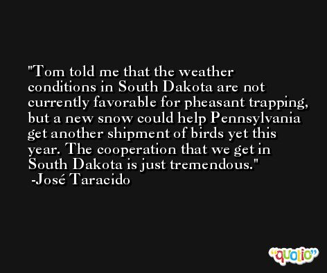 Tom told me that the weather conditions in South Dakota are not currently favorable for pheasant trapping, but a new snow could help Pennsylvania get another shipment of birds yet this year. The cooperation that we get in South Dakota is just tremendous. -José Taracido