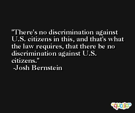 There's no discrimination against U.S. citizens in this, and that's what the law requires, that there be no discrimination against U.S. citizens. -Josh Bernstein