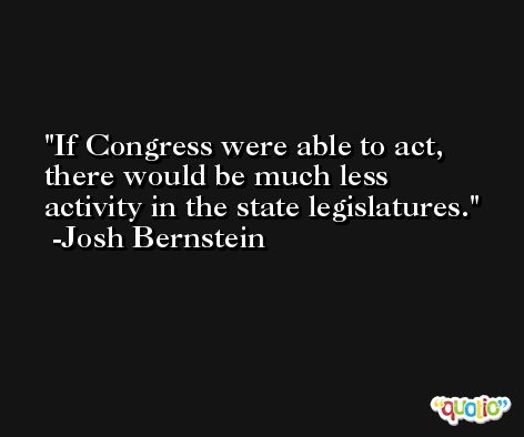 If Congress were able to act, there would be much less activity in the state legislatures. -Josh Bernstein