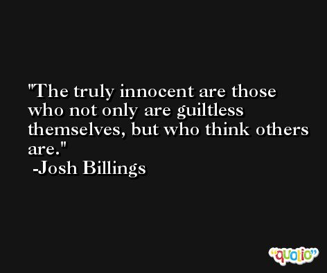 The truly innocent are those who not only are guiltless themselves, but who think others are. -Josh Billings
