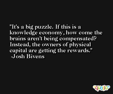It's a big puzzle. If this is a knowledge economy, how come the brains aren't being compensated? Instead, the owners of physical capital are getting the rewards. -Josh Bivens
