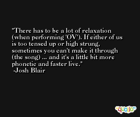 There has to be a lot of relaxation (when performing 'OV'). If either of us is too tensed up or high strung, sometimes you can't make it through (the song) ... and it's a little bit more phonetic and faster live. -Josh Blair