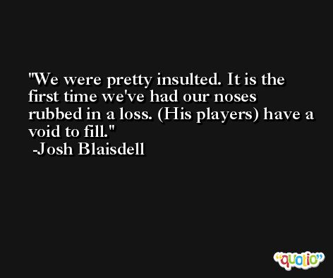 We were pretty insulted. It is the first time we've had our noses rubbed in a loss. (His players) have a void to fill. -Josh Blaisdell