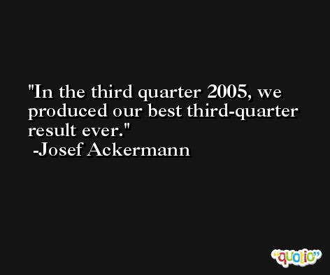 In the third quarter 2005, we produced our best third-quarter result ever. -Josef Ackermann