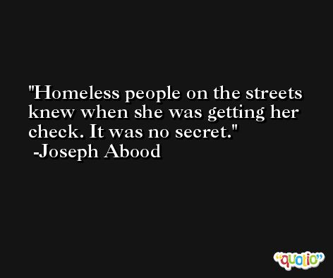 Homeless people on the streets knew when she was getting her check. It was no secret. -Joseph Abood