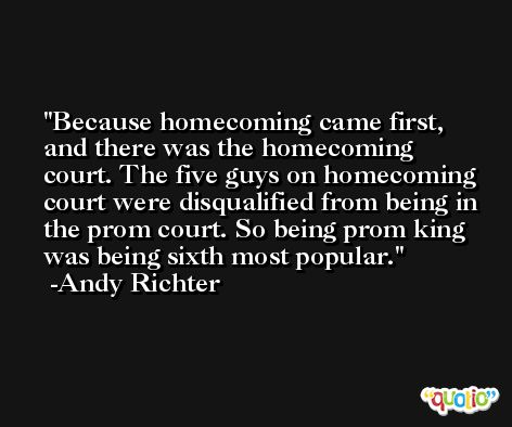 Because homecoming came first, and there was the homecoming court. The five guys on homecoming court were disqualified from being in the prom court. So being prom king was being sixth most popular. -Andy Richter