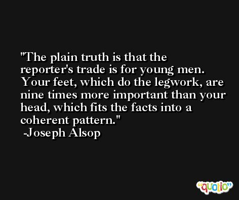 The plain truth is that the reporter's trade is for young men. Your feet, which do the legwork, are nine times more important than your head, which fits the facts into a coherent pattern. -Joseph Alsop