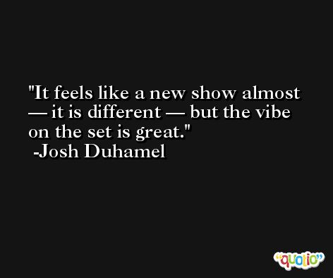 It feels like a new show almost — it is different — but the vibe on the set is great. -Josh Duhamel